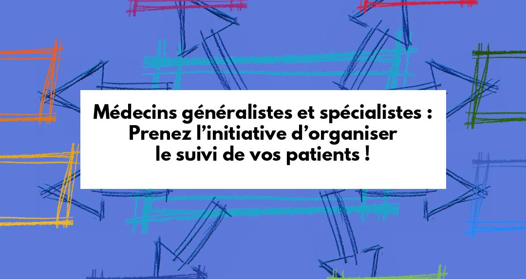 Médecins généralistes et spécialistes : prenez l'initiative d'organiser le suivi de vos patients !