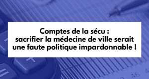 Comptes de la sécu : sacrifier la médecine de ville serait une faute politique impardonnable !